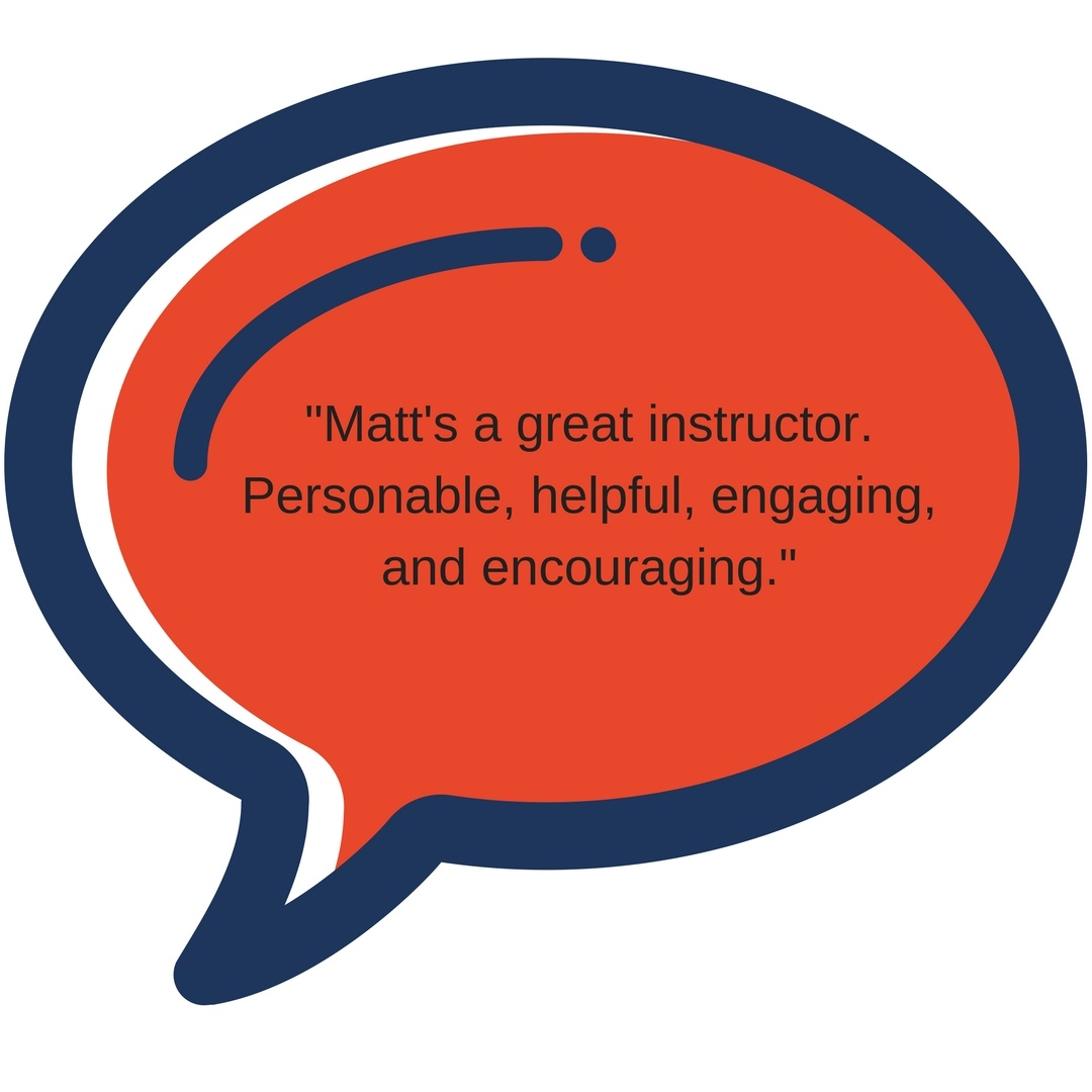 _Matt's a great instructor. Personable, helpful, engaging, and encouraging